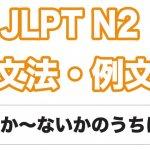 【JLPT N2】文法・例文:〜か〜ないかのうちに