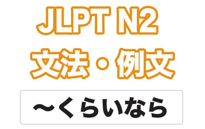 【JLPT N2】文法・例文:〜くらいなら
