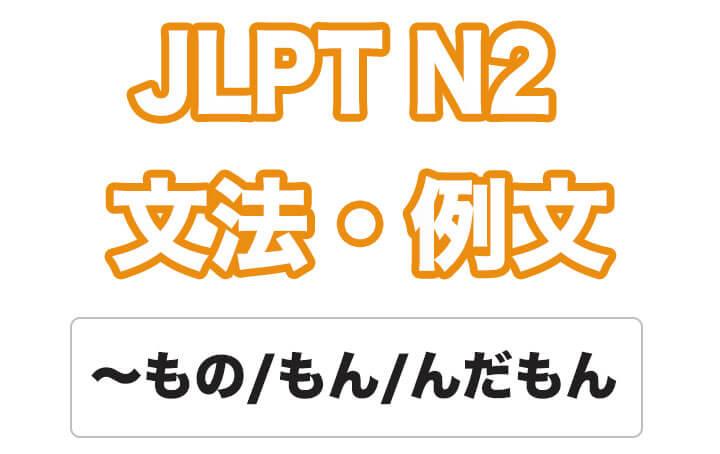 【JLPT N2】文法・例文:〜もの / ~もん / 〜んだもん