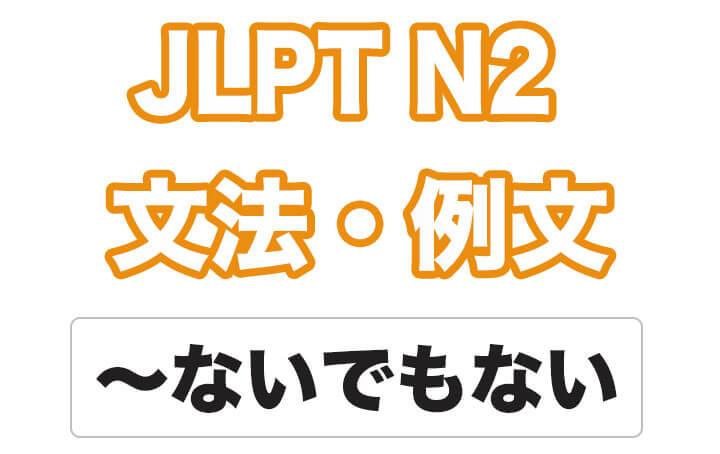 【JLPT N2】文法・例文:〜ないでもない / 〜ないものでもない