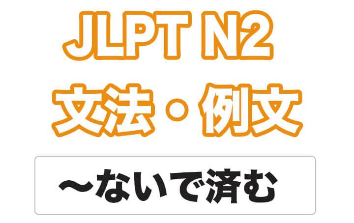 【JLPT N2】文法・例文:〜ないで済む / 〜ずに済む