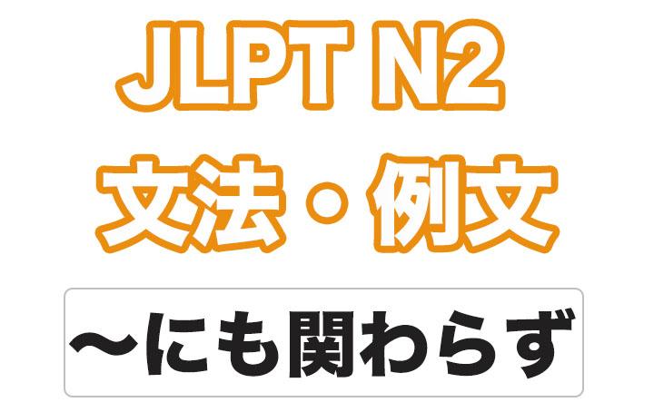日本語文型:〜にも関わらず