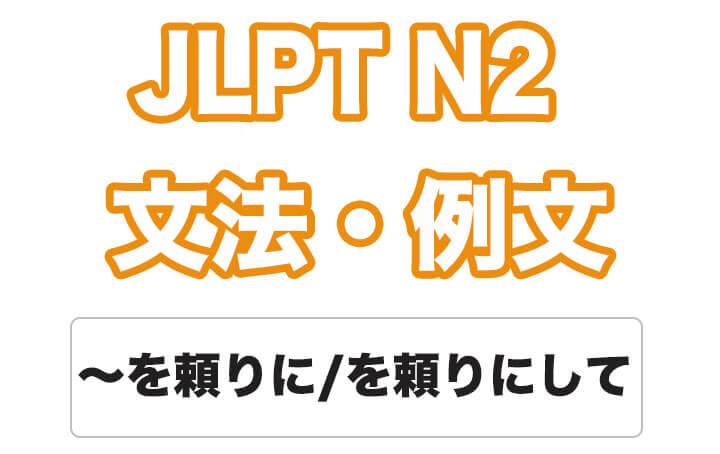 【JLPT N2】文法・例文:〜を頼りに / 〜を頼り / 〜を頼りにして