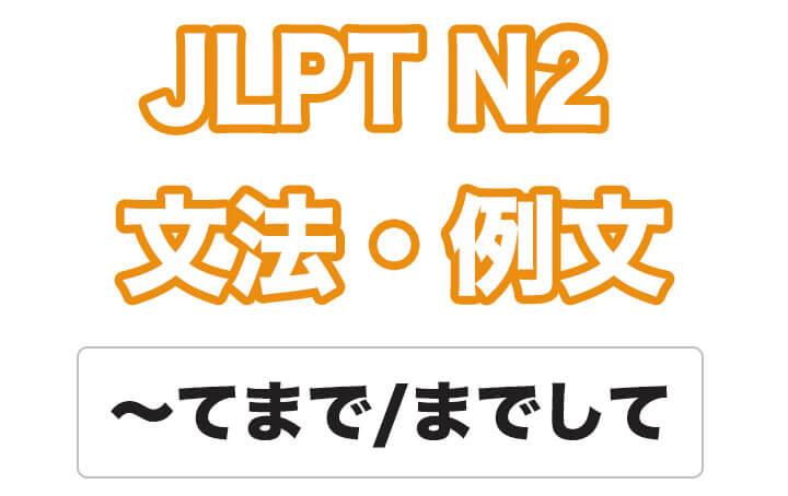 日本語文型:〜てまで
