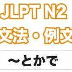 【JLPT N2】文法・例文:〜とか(で)