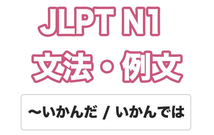 【JLPT N1】文法・例文:〜いかんだ / いかんでは / 〜いかんによっては