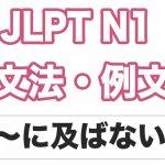 【JLPT N1】文法・例文:〜には及ばない