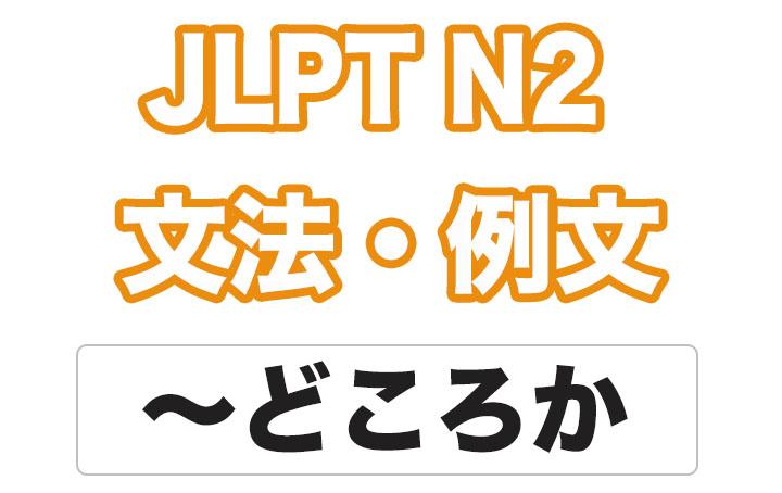 【JLPT N2】文法・例文:〜どころか
