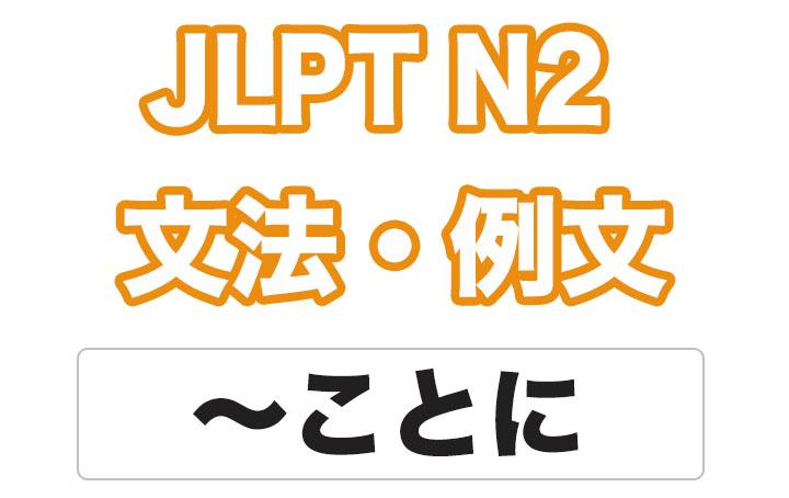 【JLPT N2】文法・例文:〜ことに
