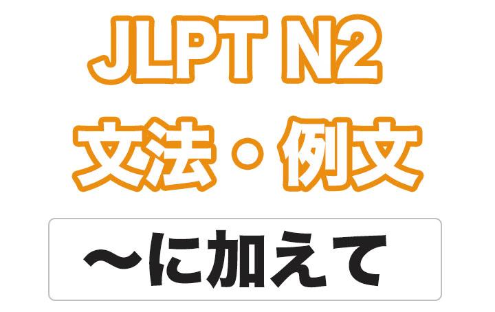 【JLPT N2】文法・例文:〜に加えて