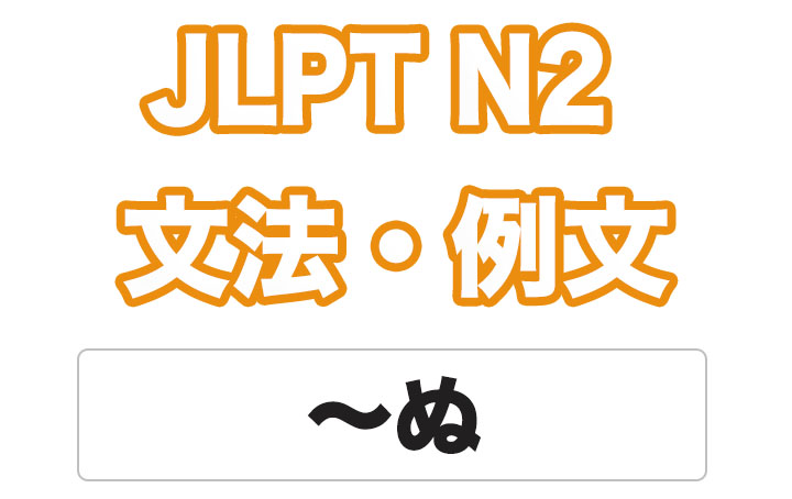 【JLPT N2】文法・例文:〜ぬ