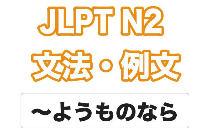【JLPT N2】文法・例文:〜ようものなら
