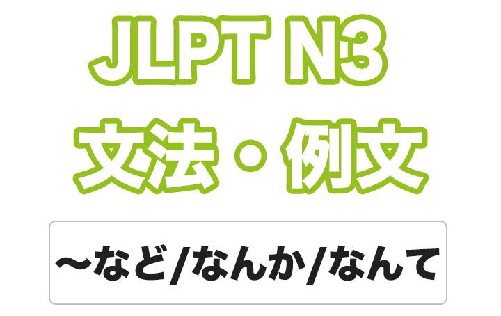 【JLPT N3】文法・例文:〜など / 〜なんか / 〜なんて