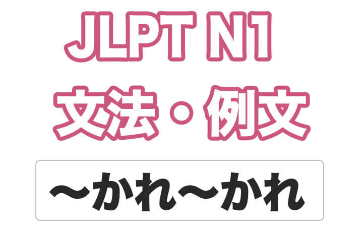 【JLPT N1】文法・例文:〜かれ〜かれ