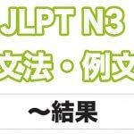 【JLPT N3】文法・例文:〜結果