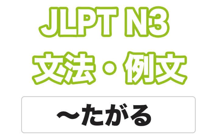 【JLPT N3】文法・例文:〜たがる