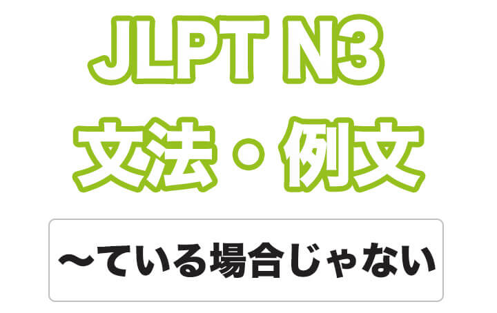 【JLPT N3】文法・例文:〜ている場合じゃない