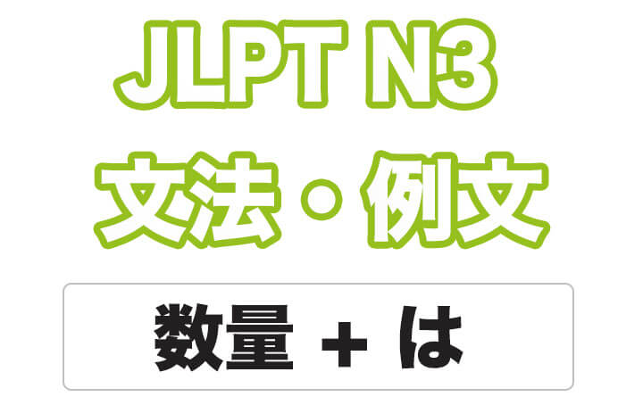 【JLPT N3】文法・例文:数量 + は