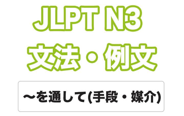 【JLPT N3】文法・例文:~を通して / 通じて(手段・媒介)