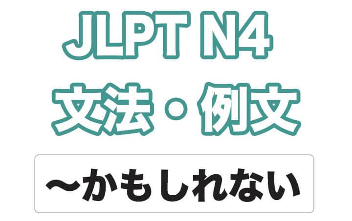 【JLPT N4】文法・例文:〜かもしれない