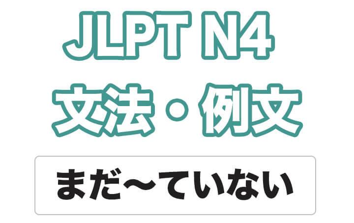 【JLPT N4】文法・例文:まだ〜ていない