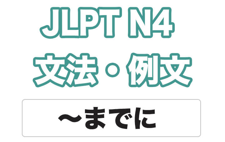 【JLPT N4】文法・例文:〜までに