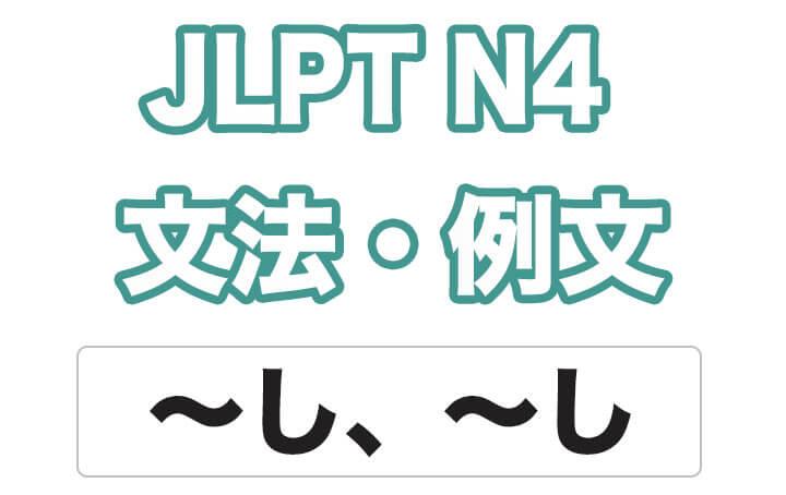 【JLPT N4】文法・例文:〜し、〜し