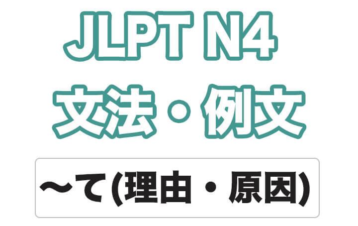 【JLPT N4】文法・例文:〜て(理由・原因)