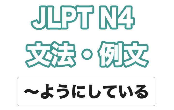 【JLPT N4】文法・例文:〜ようにしている