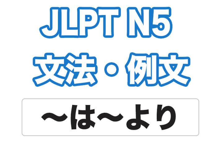 【JLPT N5】文法・例文:〜は〜より・・・です