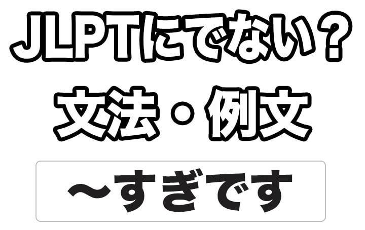 【JLPTに出ない?】文法・例文:~すぎです