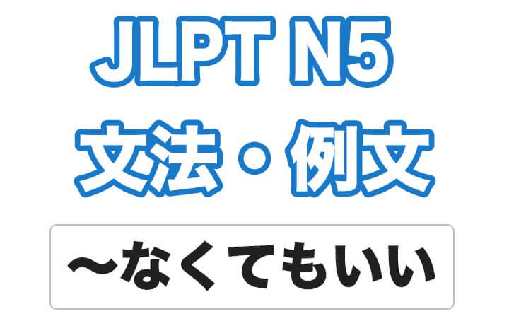 【JLPT N5】文法・例文:〜なくてもいい