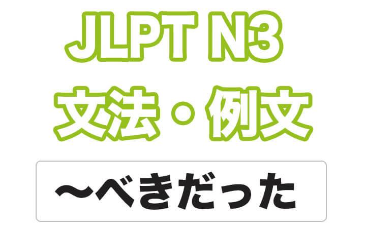 【JLPT N3】文法・例文:〜べきだった / 〜べきではなかった