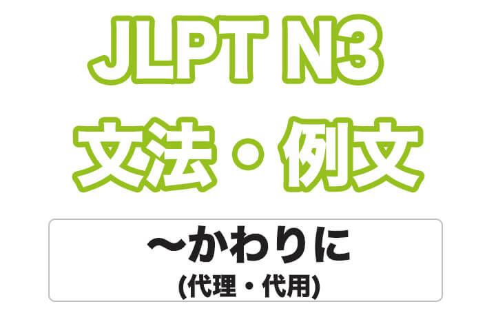 【JLPT N3】文法・例文:〜かわりに(代理・代用)