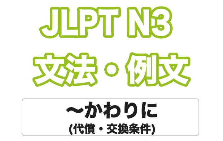 【JLPT N3】文法・例文:〜かわりに(代償・交換条件)