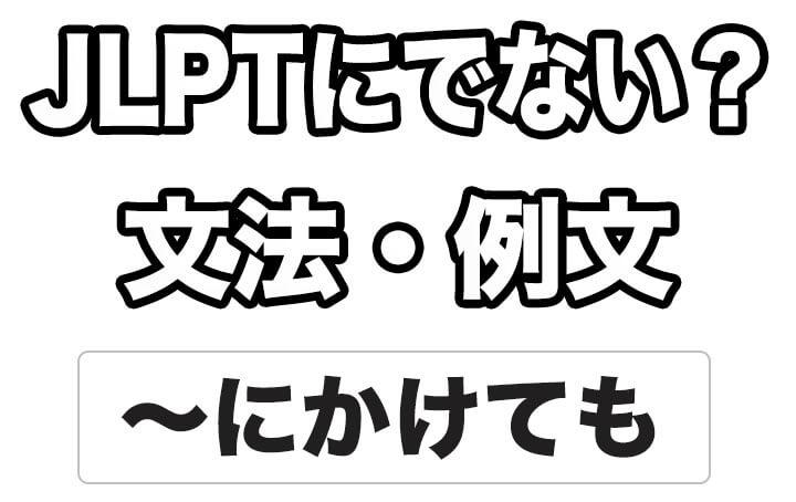 【JLPTに出ない?】文法・例文:~にかけても