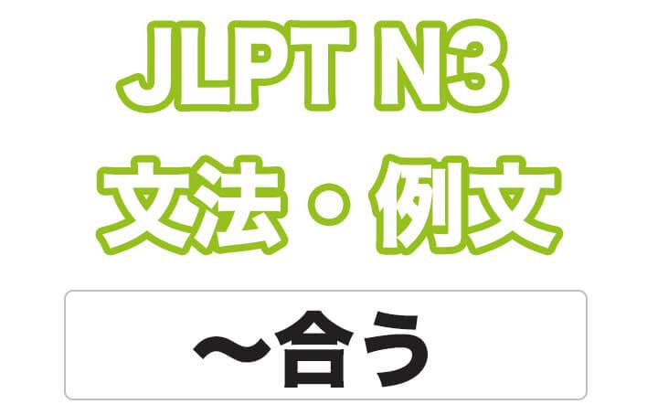 【JLPT N3】文法・例文:〜合う