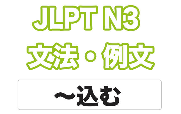【JLPT N3】文法・例文:〜込む