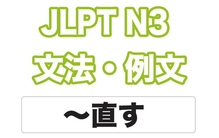 【JLPT N3】文法・例文:〜直す