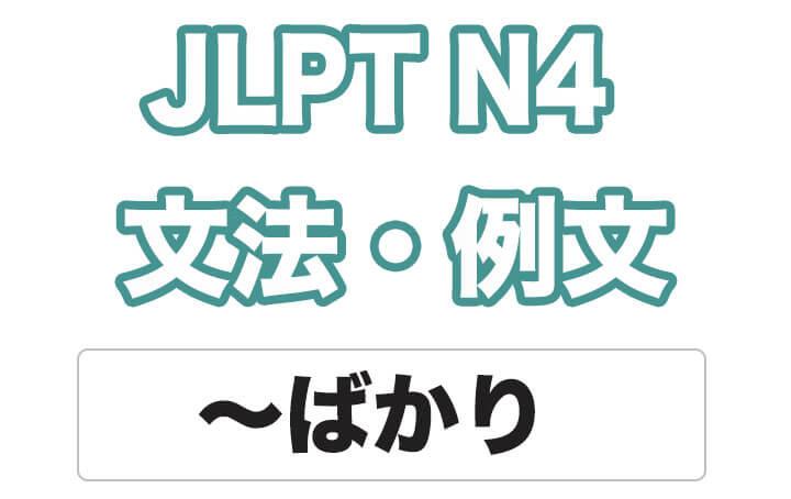 【JLPT N4】文法・例文:〜ばかり