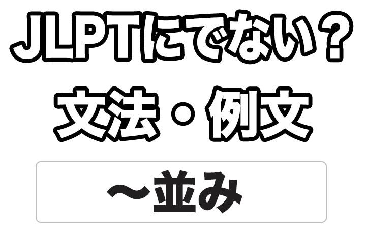 【JLPTに出ない?】文法・例文:~並み