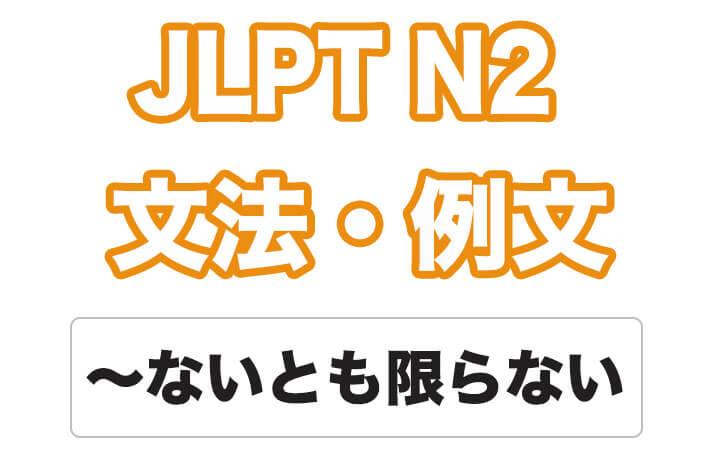 【JLPT N2】文法・例文:〜ないとも限らない