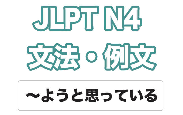 【JLPT N4】文法・例文:〜ようと思っている