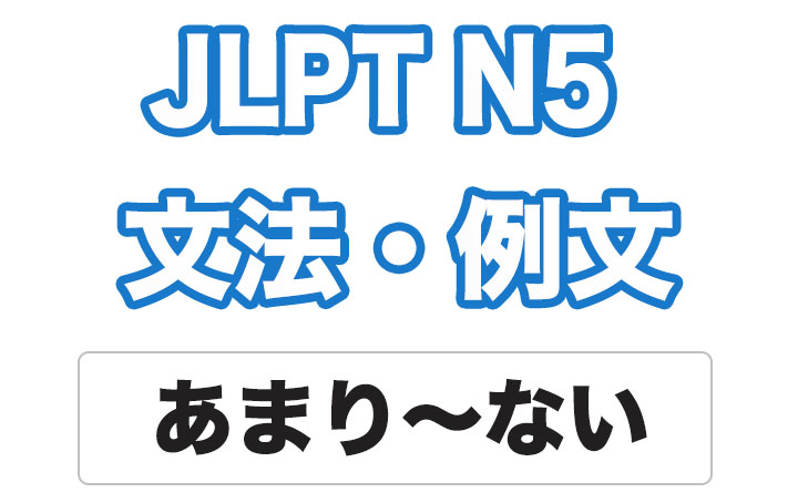 【JLPT N5】文法・例文:あまり〜ない