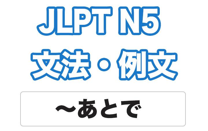 【JLPT N5】文法・例文:〜あとで