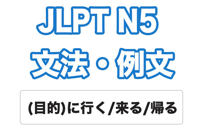 【JLPT N5】文法・例文:(目的)に行く / 来る / 帰る