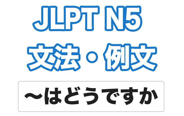 【JLPT N5】文法・例文:〜はどうですか