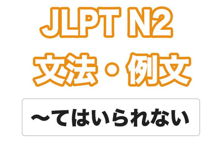 【JLPT N2】文法・例文:〜てはいられない