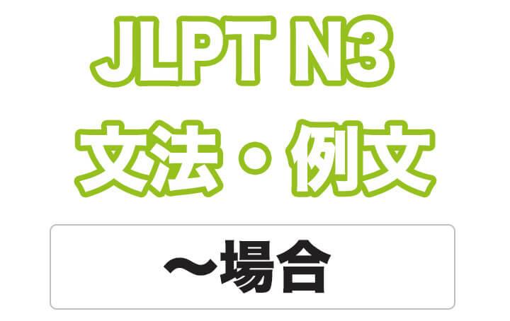 【JLPT N3】文法・例文:〜場合