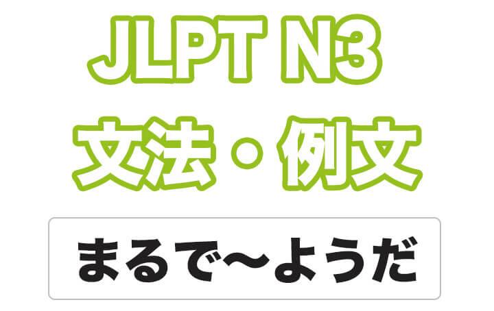 【JLPT N3】文法・例文:まるで〜ようだ